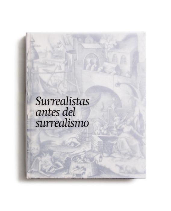 Catalogue : Surrealistas antes del surrealismo : la fantasía y lo fantástico en la estampa, el dibujo y la fotografía