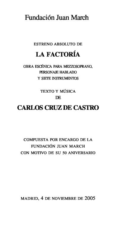 """Estreno absoluto de """"La factoría"""":obra escénica para mezzosoprano, personaje hablado y siete instrumentos : texto y música de Carlos Cruz de Castro : compuesta por encargo de la Fundación Juan March con motivo de su 50 aniversario"""